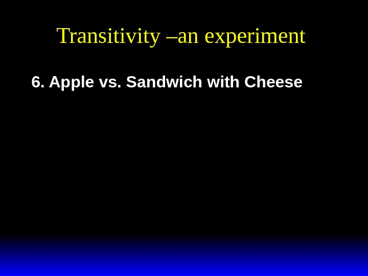 Transitivity –an experiment 6. Apple vs. Sandwich with Cheese