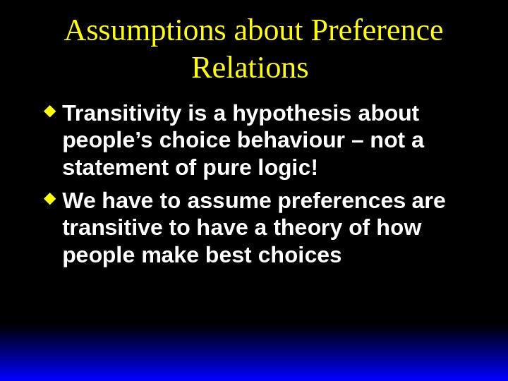Assumptions about Preference Relations  Transitivity is a hypothesis about people's choice behaviour – not a
