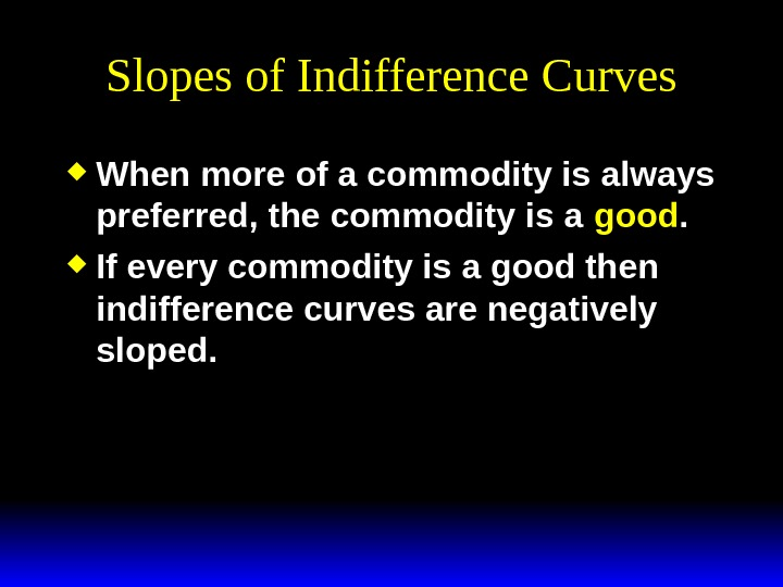 Slopes of Indifference Curves When more of a commodity is always preferred, the commodity is a