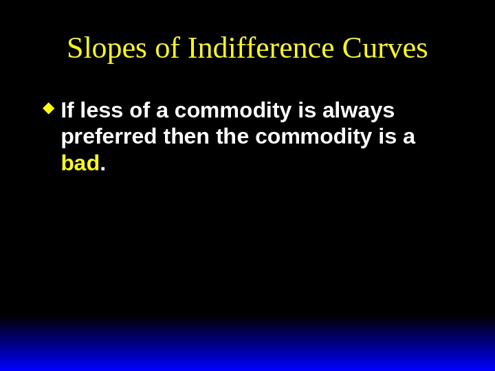 Slopes of Indifference Curves If less of a commodity is always preferred then the commodity is