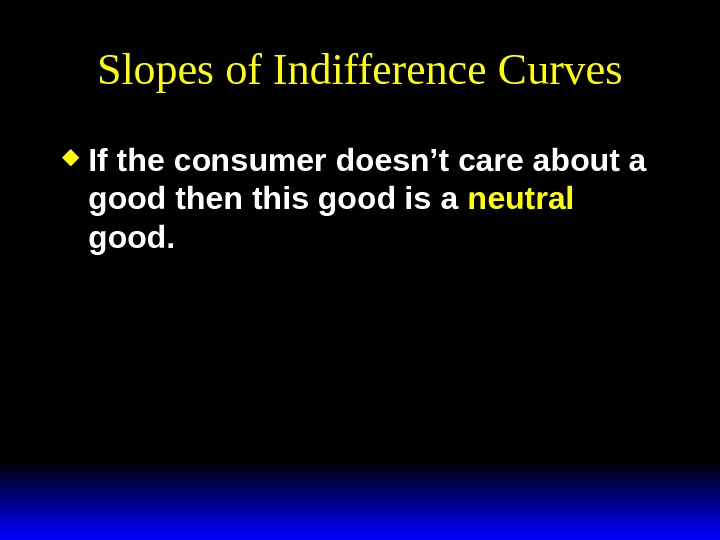 Slopes of Indifference Curves If the consumer doesn't care about a good then this good is