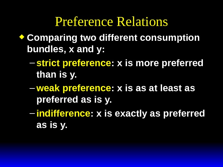 Preference Relations Comparing two different consumption bundles, x and y:  – strict preference : x