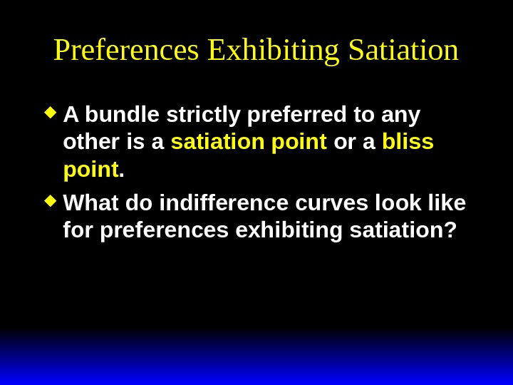 Preferences Exhibiting Satiation A bundle strictly preferred to any other is a satiation point or a