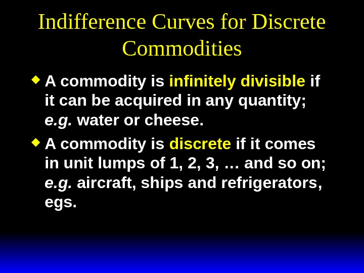 Indifference Curves for Discrete Commodities A commodity is infinitely divisible if it can be acquired in