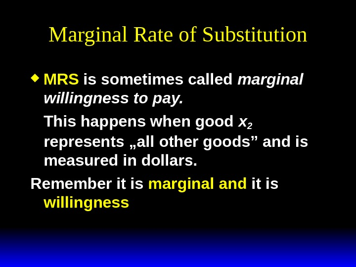 Marginal Rate of Substitution MRS is sometimes called marginal willingness to pay.  This happens when