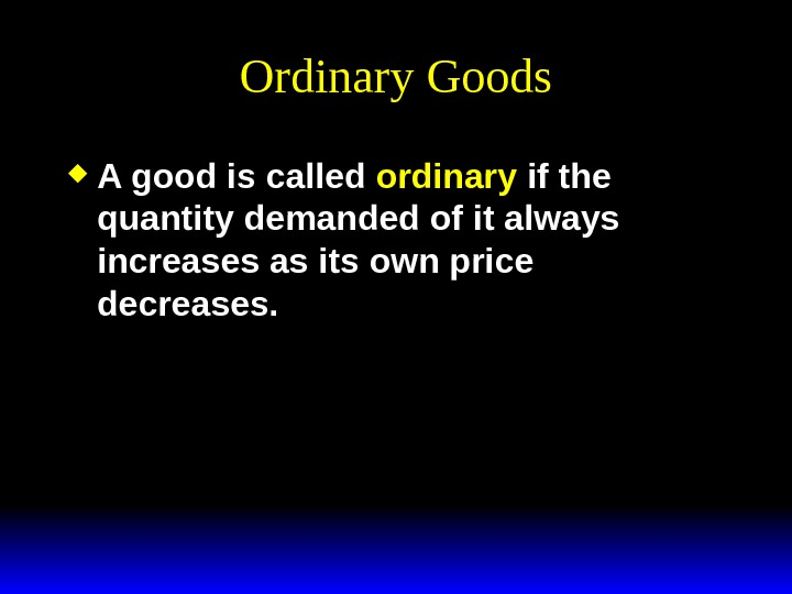 Ordinary Goods A good is called ordinary if the quantity demanded of it always increases as