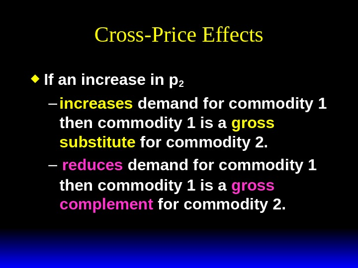 Cross-Price Effects If an increase in p 2 – increases demand for commodity 1 then commodity