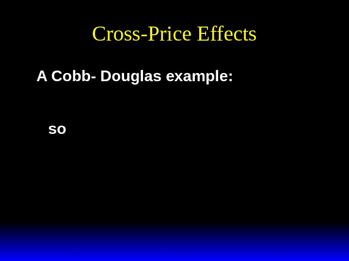 Cross-Price Effects A Cobb- Douglas example: x by abp 2 2 * ()  so