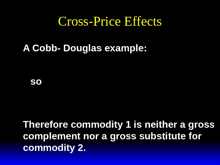 Cross-Price Effects A Cobb- Douglas example: x by abp 2 2 * () x p 2