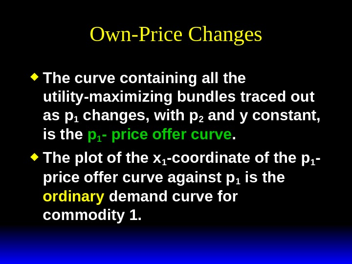 Own-Price Changes The curve containing all the utility-maximizing bundles traced out as p 1 changes, with