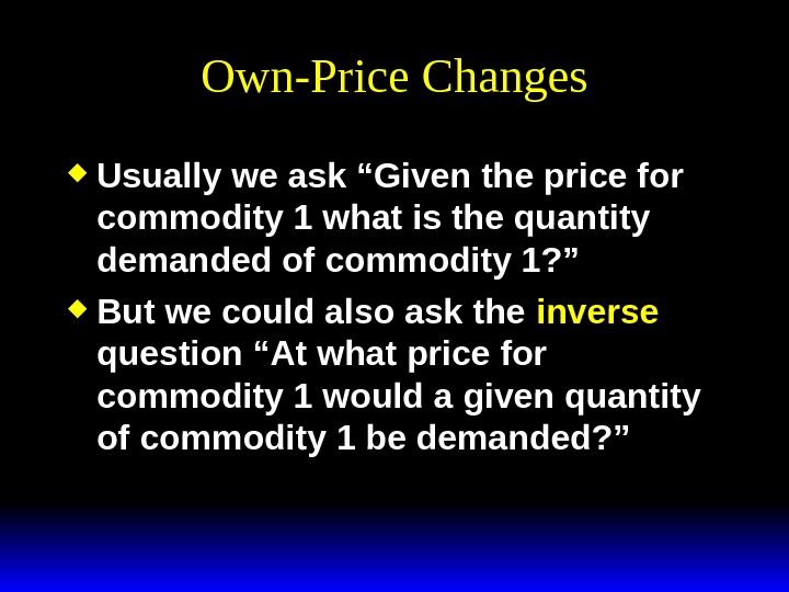"Own-Price Changes Usually we ask ""Given the price for commodity 1 what is the quantity demanded"