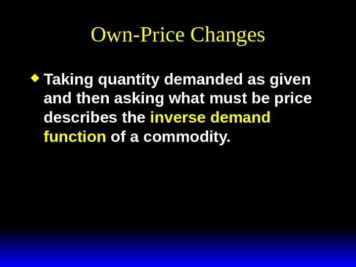 Own-Price Changes Taking quantity demanded as given and then asking what must be price describes the