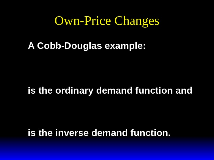 Own-Price Changes A Cobb-Douglas example: x ay abp 1 1 * ()  is the ordinary