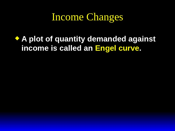 Income Changes A plot of quantity demanded against income is called an Engel curve.