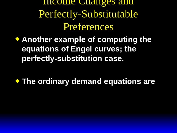 Income Changes and Perfectly-Substitutable Preferences Another example of computing the equations of Engel curves; the perfectly-substitution