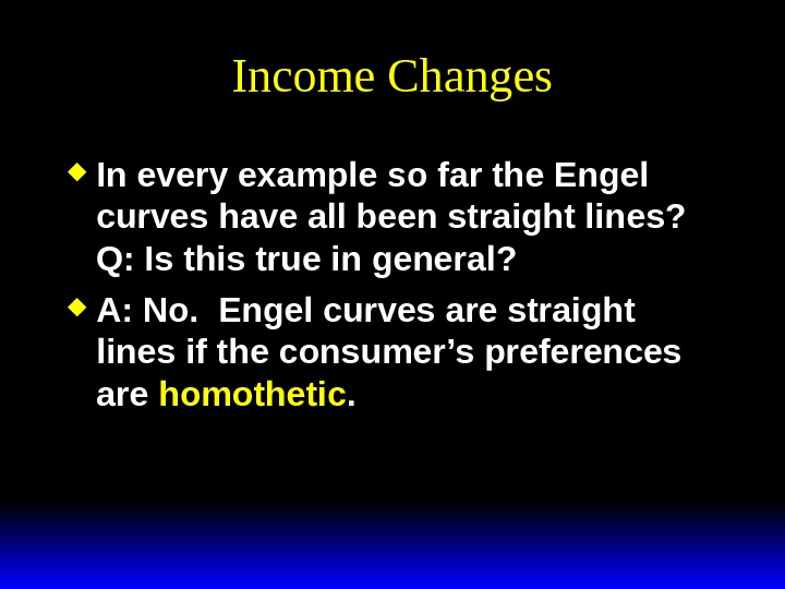 Income Changes In every example so far the Engel curves have all been straight lines? Q: