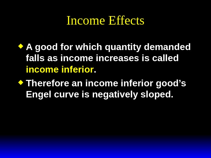 Income Effects A good for which quantity demanded falls as income increases is called income inferior.
