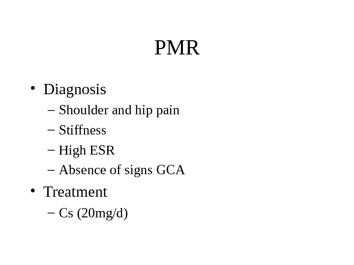 PMR • Diagnosis – Shoulder and hip pain – Stiffness – High ESR – Absence of