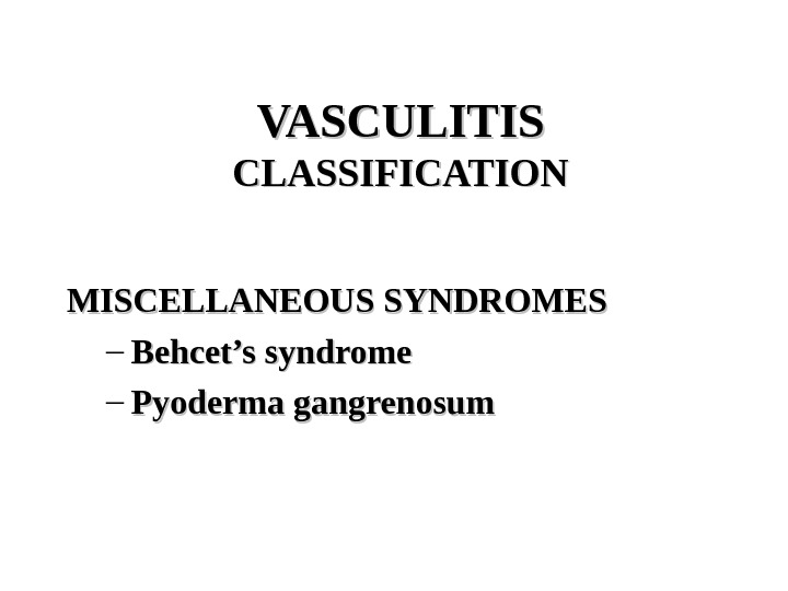 VASCULITIS CLASSIFICATION MISCELLANEOUS SYNDROMES – Behcet's syndrome – Pyoderma gangrenosum