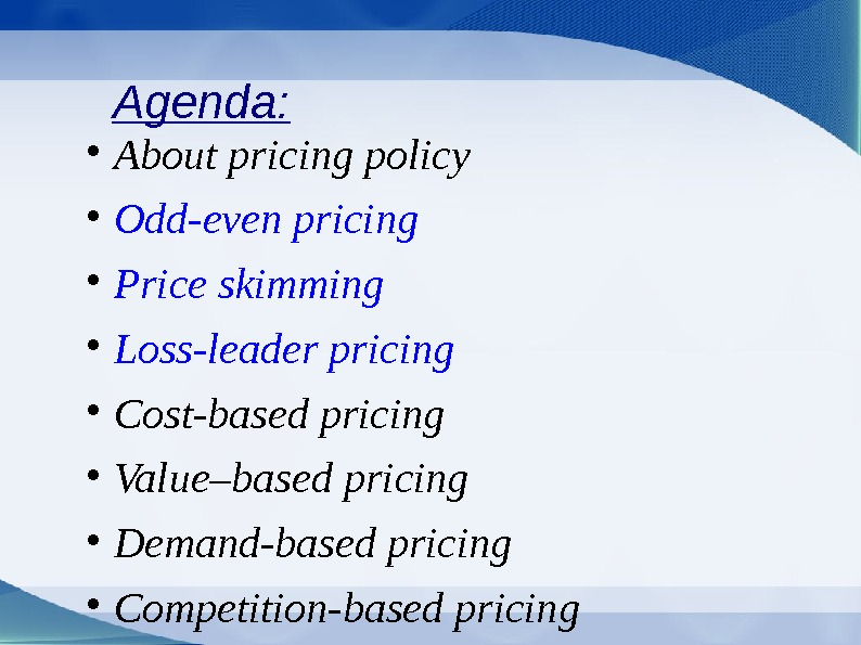 Agenda:  About pricing policy Odd-even pricing Price skimming Loss-leader pricing Cost-based pricing Value–based