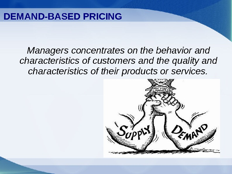 DEMAND-BASED PRICING Managers concentrates on the behavior and characteristics of customers and the quality