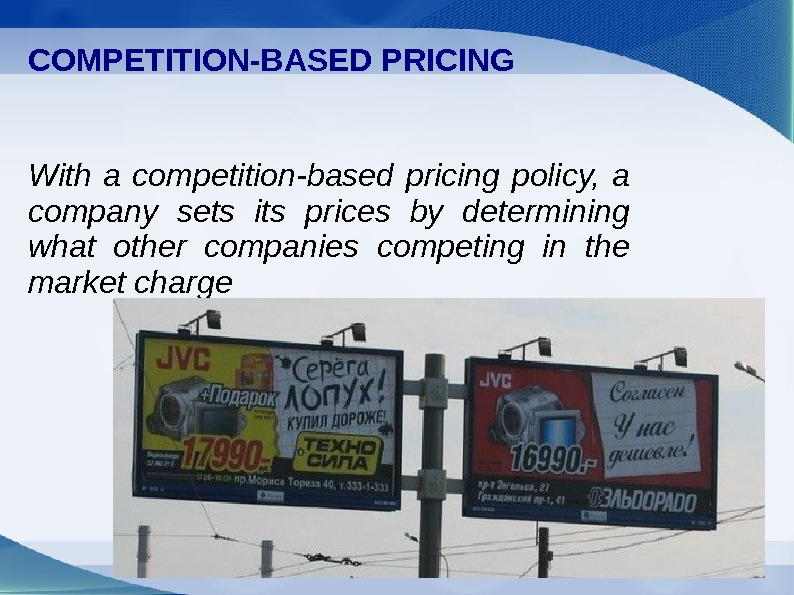 COMPETITION-BASED PRICING With a competition-based pricing policy,  a company sets its prices by