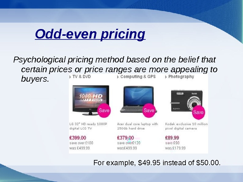 Odd-even pricing Psychological pricing method based on the belief that certain prices or price