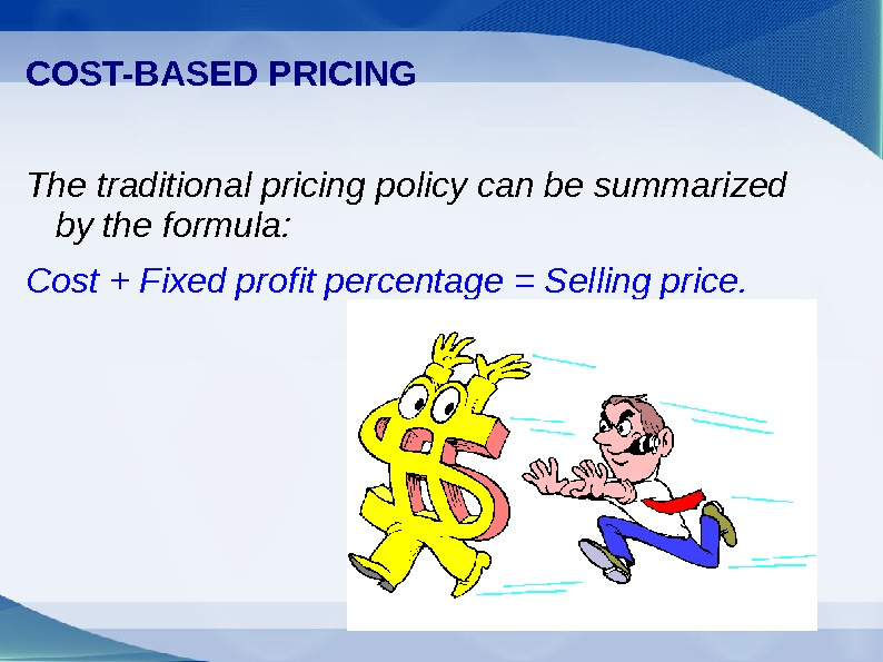 COST-BASED PRICING The traditional pricing policy can be summarized by the formula: Cost +