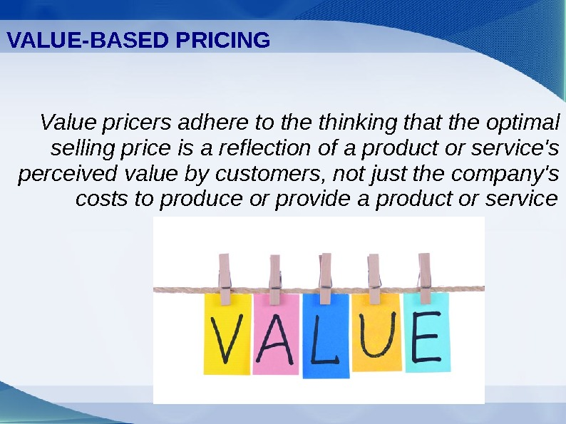 VALUE-BASED PRICING Value pricers adhere to the thinking that the optimal selling price is