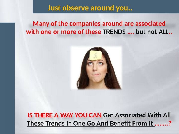 Just observe around you. . Many of the companies around are associated with one or more