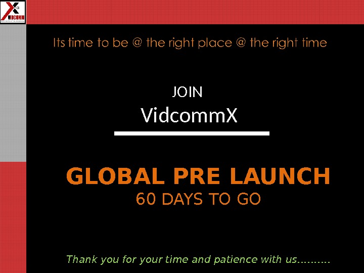 JOIN Vidcomm. X GLOBAL PRE LAUNCH 60 DAYS TO GO Thank you for your time and