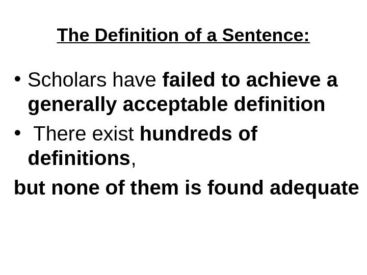 The Definition of a Sentence:  • Scholars have failed to achieve a generally acceptable definition