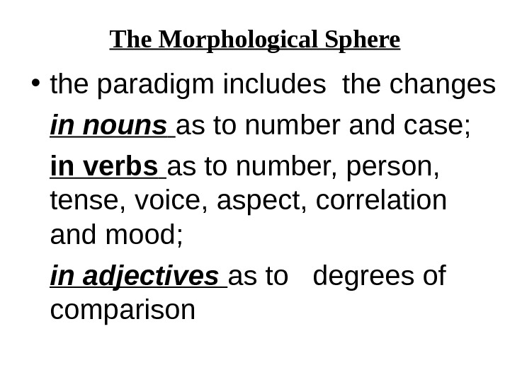 The Morphological Sphere • the paradigm includes the changes in nouns  as to number and