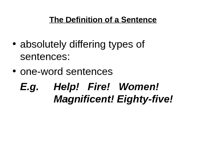 The Definition of a Sentence • absolutely differing types of sentences:  • one-word sentences E.