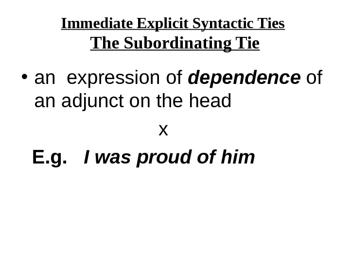 Immediate Explicit Syntactic Ties  The Subordinating Tie • an expression of dependence of an adjunct