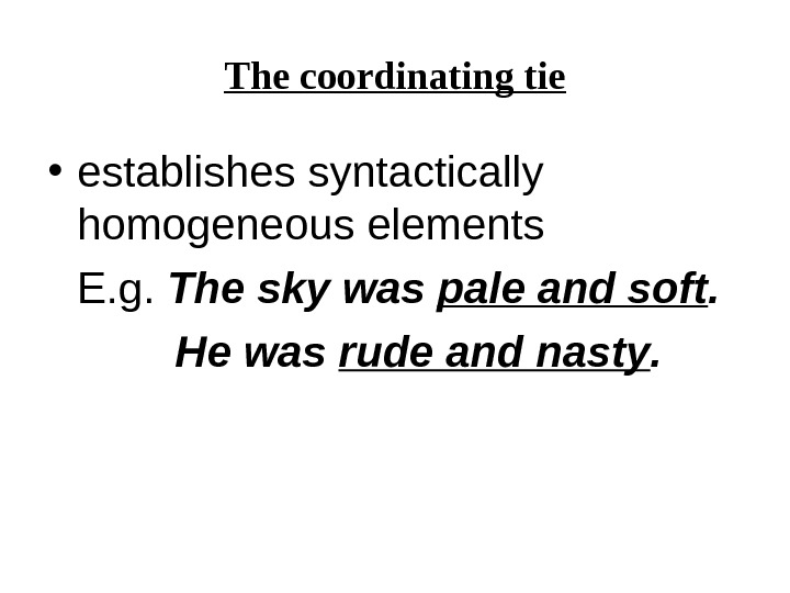 The coordinating tie • establishes syntactically homogeneous elements E. g.  The sky was pale and