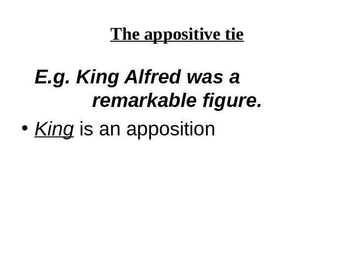 The appositive tie E. g. King Alfred was  a remarkable figure. • King is an