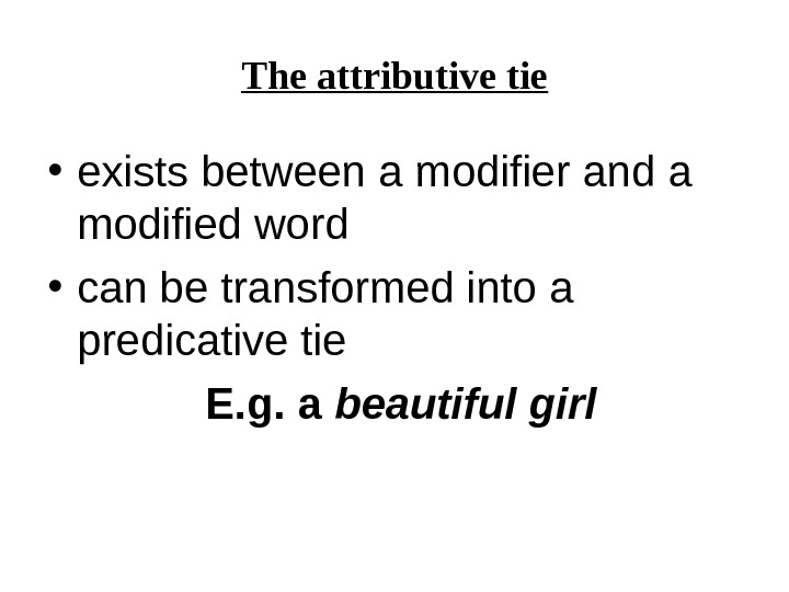 The attributive tie • exists between a modifier and a modified word  • can be