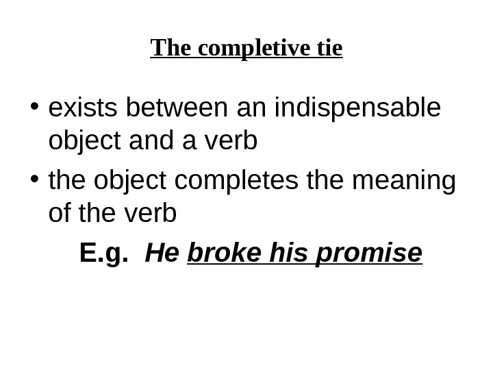 The completive tie • exists between an indispensable object and a verb • the object completes