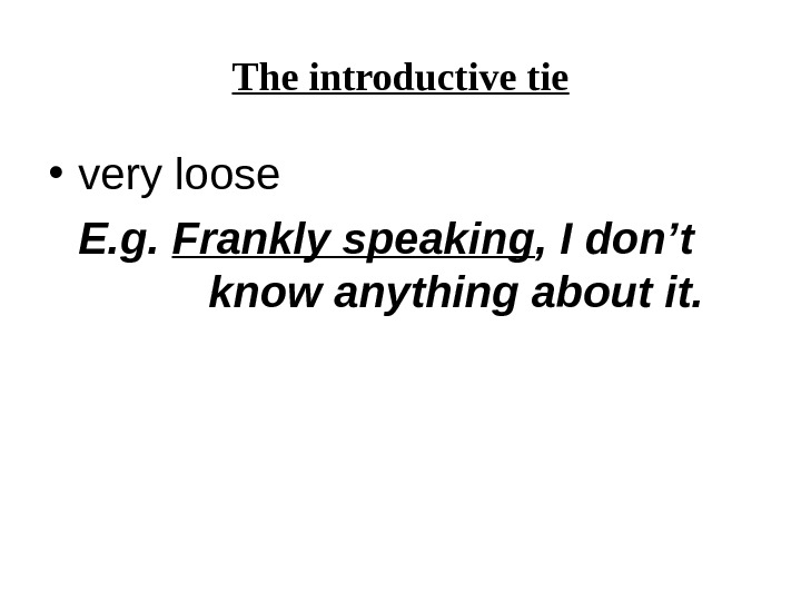 The introductive tie • very loose E. g.  Frankly speaking ,  I don't know