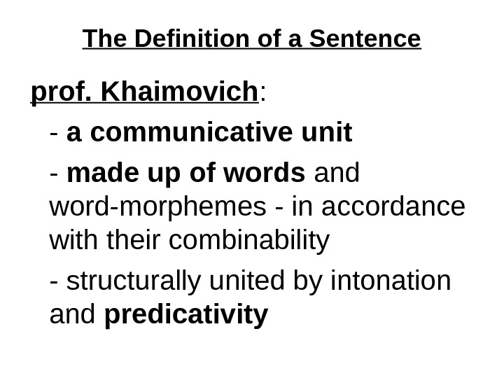 The Definition of a Sentence prof. Khaimovich : - a communicative unit - made up of