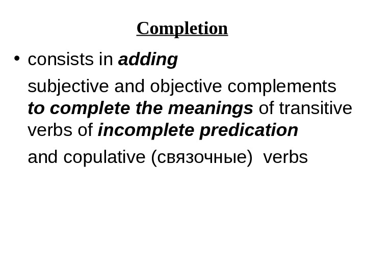 Completion • consists in adding subjective and objective complements to complete the meanings of transitive verbs