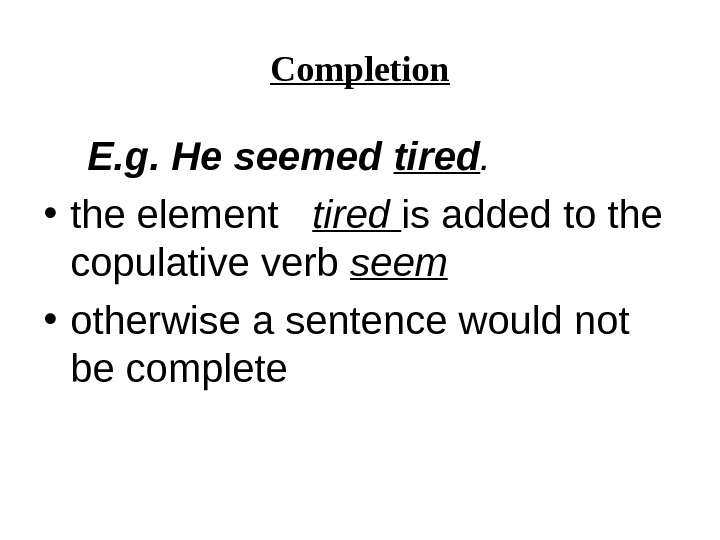 Completion  E. g. He seemed tired.  • the element  tired is added to