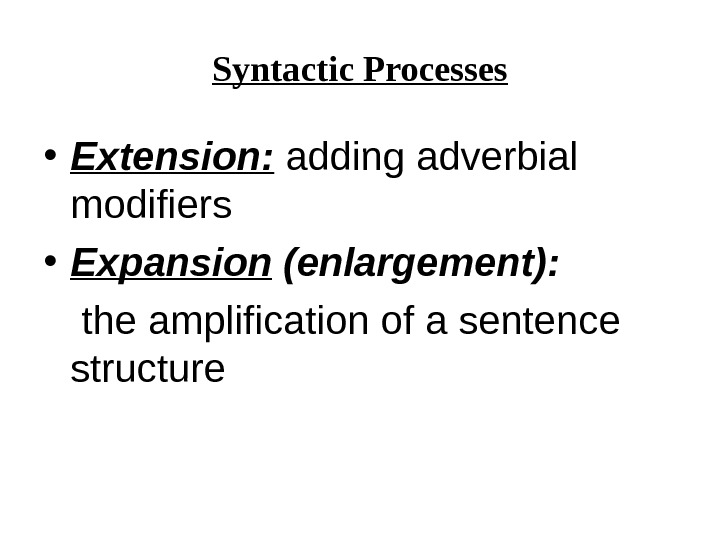 Syntactic Processes • Extension:  adding adverbial modifiers  • Expansion (enlargement):  the amplification of