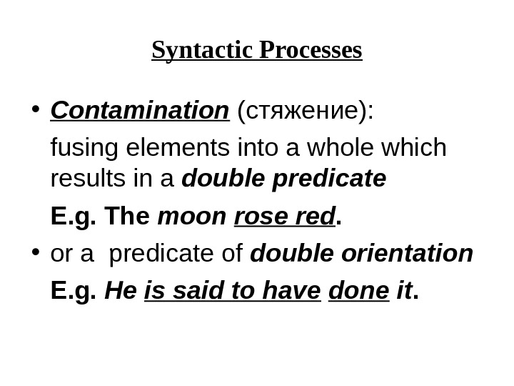Syntactic Processes • Contamination (стяжение): fusing elements into a whole which results in a double predicate