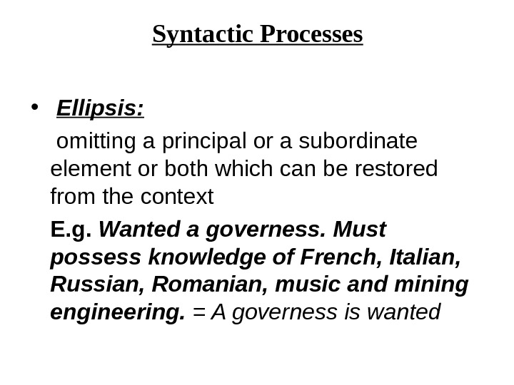 Syntactic Processes •  Ellipsis:  omitting a principal or a subordinate element or both which