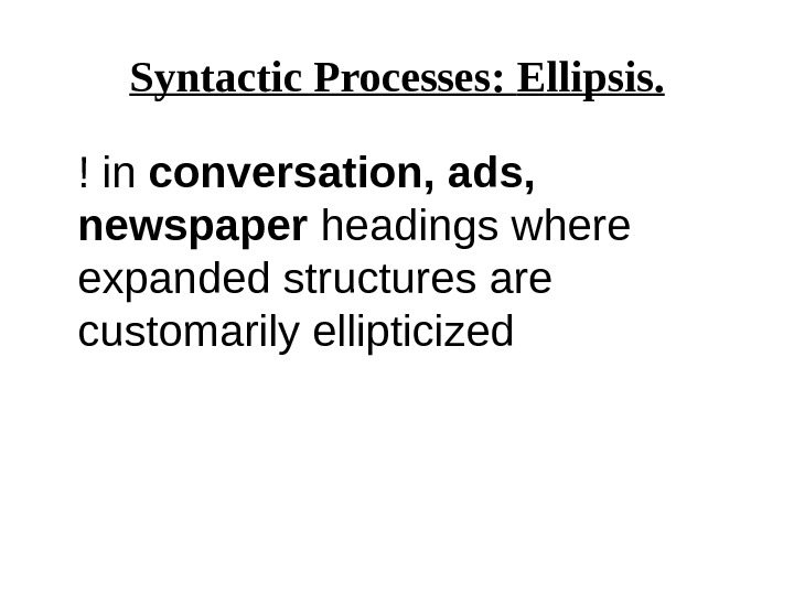 Syntactic Processes:  Ellipsis. ! in conversation, ads,  newspaper headings where expanded structures are customarily