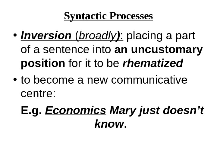 Syntactic Processes • Inversion ( broadly ) :  placing a part of a sentence into