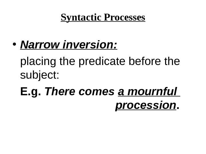 Syntactic Processes • Narrow  inversion: placing the predicate before the subject:  E. g.