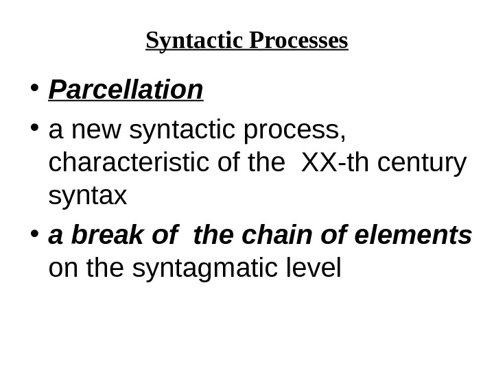Syntactic Processes • Parcellation  • a new syntactic process,  characteristic of the XX-th century